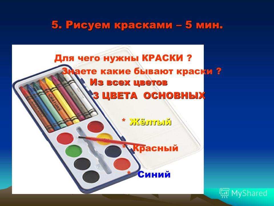 5. Рисуем красками – 5 мин. Для чего нужны КРАСКИ ? Из всех цветов Знаете какие бывают краски ? Из всех цветов 3 ЦВЕТА ОСНОВНЫХ 3 ЦВЕТА ОСНОВНЫХ Жёлтый * Жёлтый * Красный * Синий