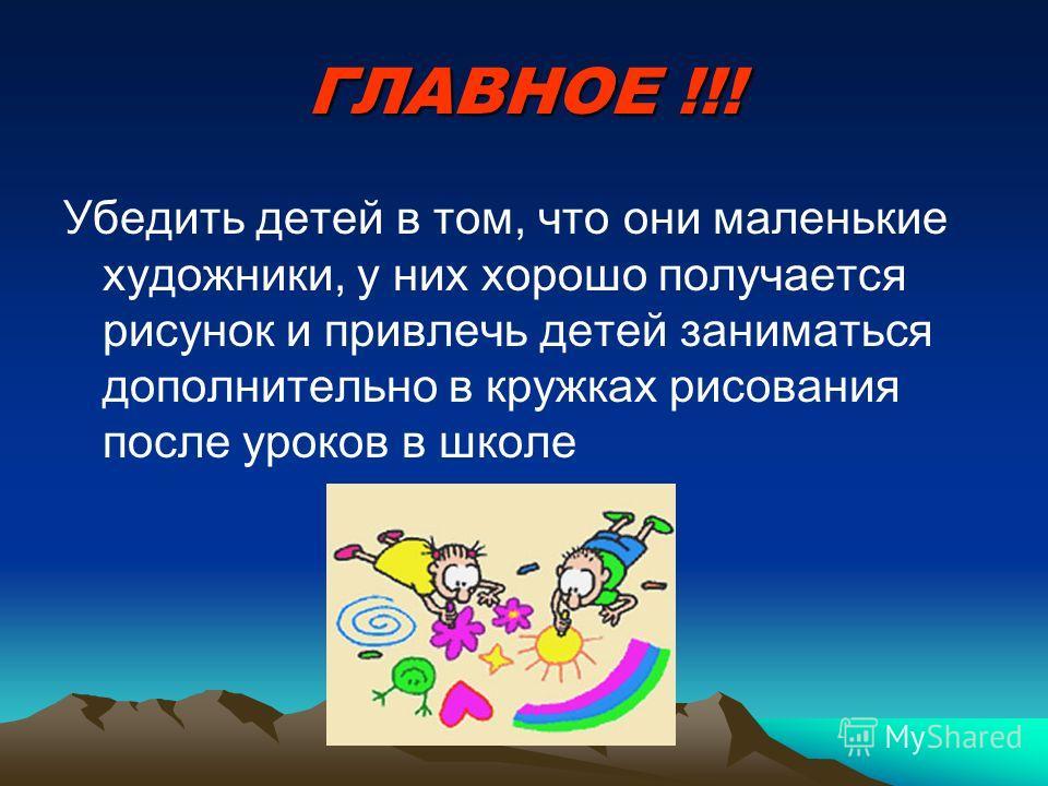 ГЛАВНОЕ !!! Убедить детей в том, что они маленькие художники, у них хорошо получается рисунок и привлечь детей заниматься дополнительно в кружках рисования после уроков в школе