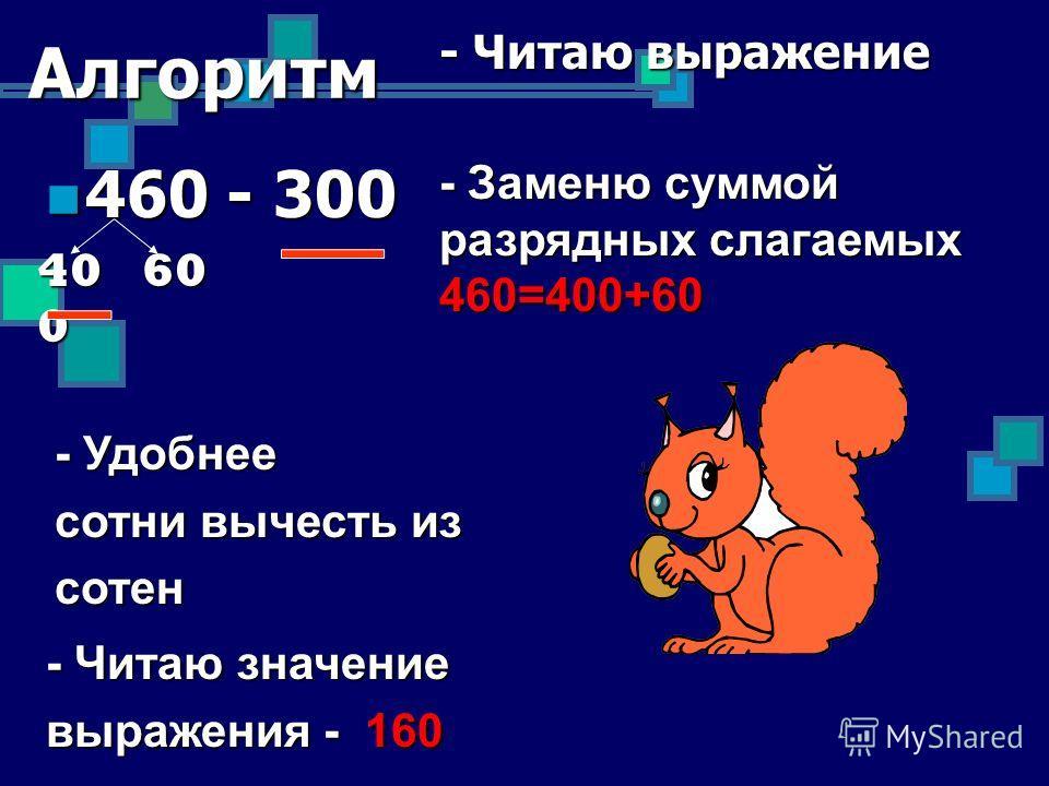 Алгоритм 460 - 300 460 - 300 - Читаю выражение - Заменю суммой разрядных слагаемых 460=400+60 - Удобнее сотни вычесть из сотен - Читаю значение выражения - 160 40 0 60