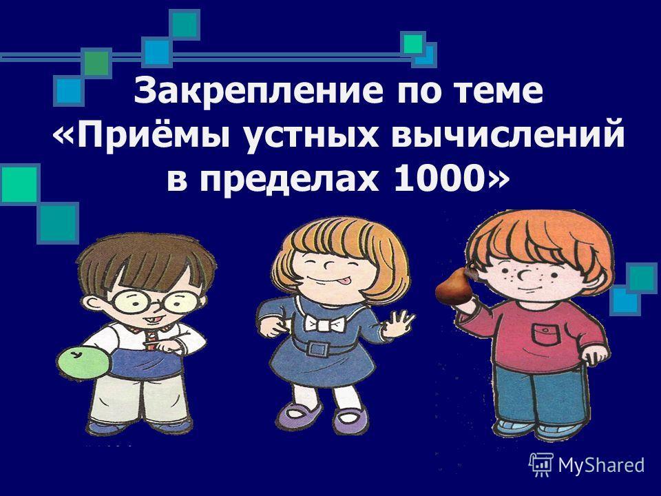 Закрепление по теме «Приёмы устных вычислений в пределах 1000»