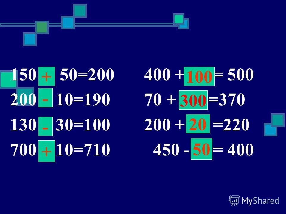 150 50=200 400 + = 500 200 10=190 70 + =370 130 30=100 200 + =220 700 10=710 450 - = 400 + - - 50 300 100 2020 +