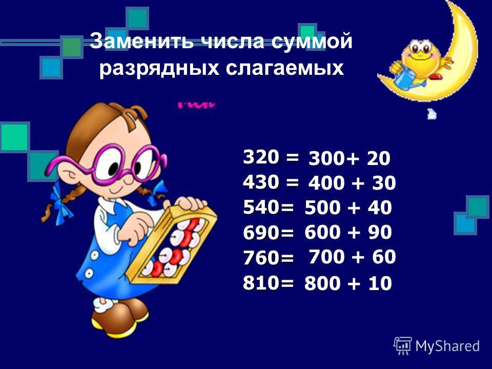 320 = 430 = 540=690=760=810= 300+ 20 400 + 30 500 + 40 600 + 90 700 + 60 800 + 10 Заменить числа суммой разрядных слагаемых
