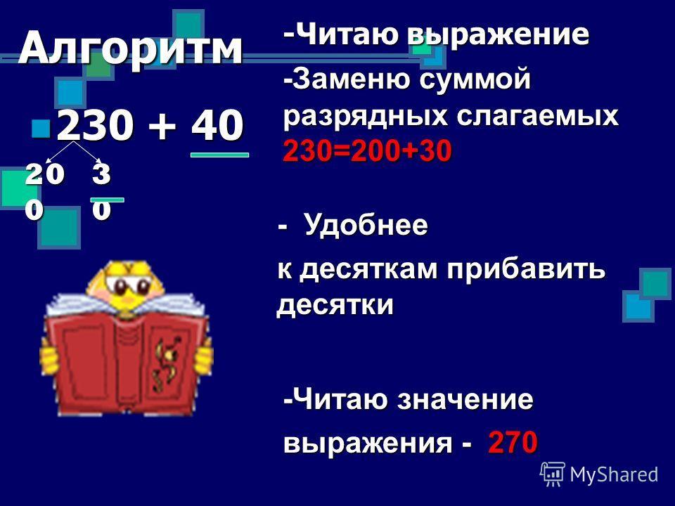 Алгоритм 230 + 40 230 + 40 -Читаю выражение -Заменю суммой разрядных слагаемых 230=200+30 - Удобнее к десяткам прибавить десятки -Читаю значение выражения - 270 20 0 30303030