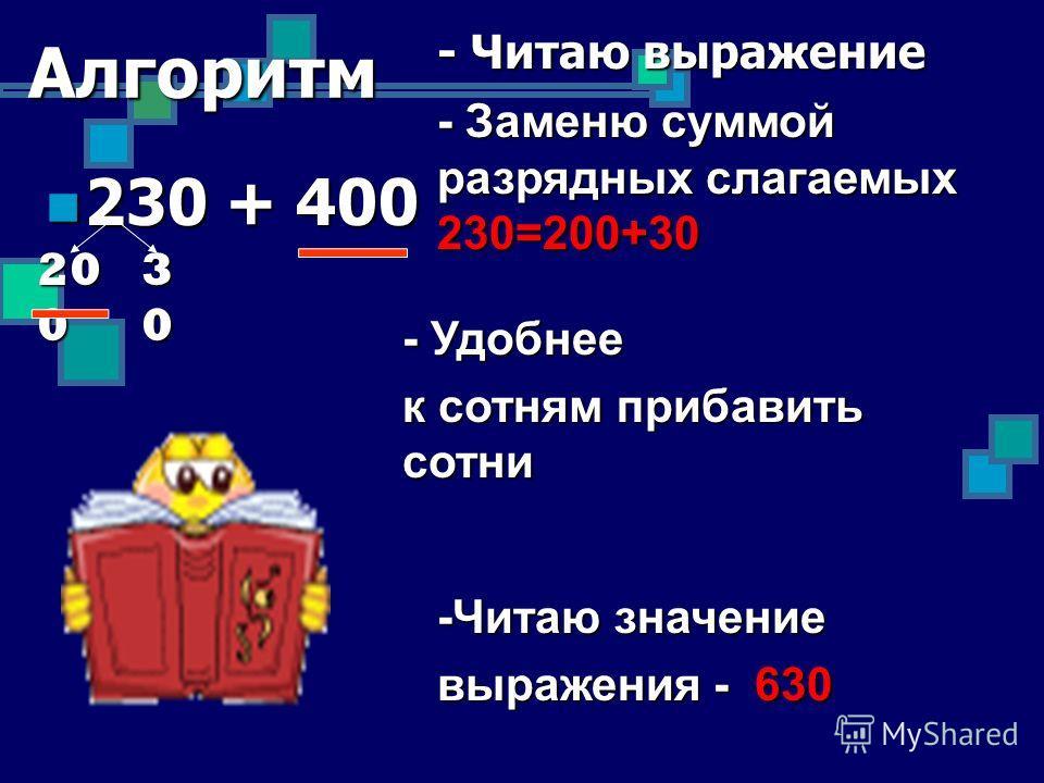 Алгоритм 230 + 400 230 + 400 - Читаю выражение - Заменю суммой разрядных слагаемых 230=200+30 - Удобнее к сотням прибавить сотни -Читаю значение выражения - 630 20 0 30303030