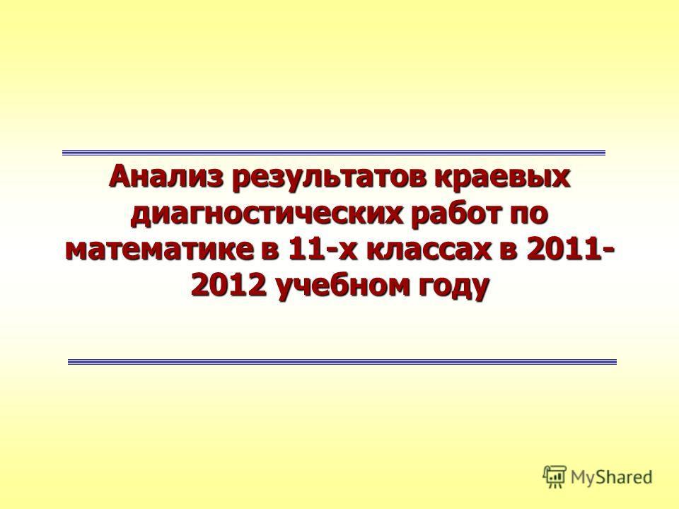 Анализ результатов краевых диагностических работ по математике в 11-х классах в 2011- 2012 учебном году