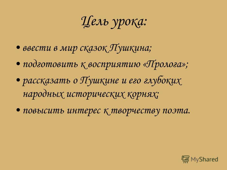 Цель урока: ввести в мир сказок Пушкина; подготовить к восприятию «Пролога»; рассказать о Пушкине и его глубоких народных исторических корнях; повысить интерес к творчеству поэта.