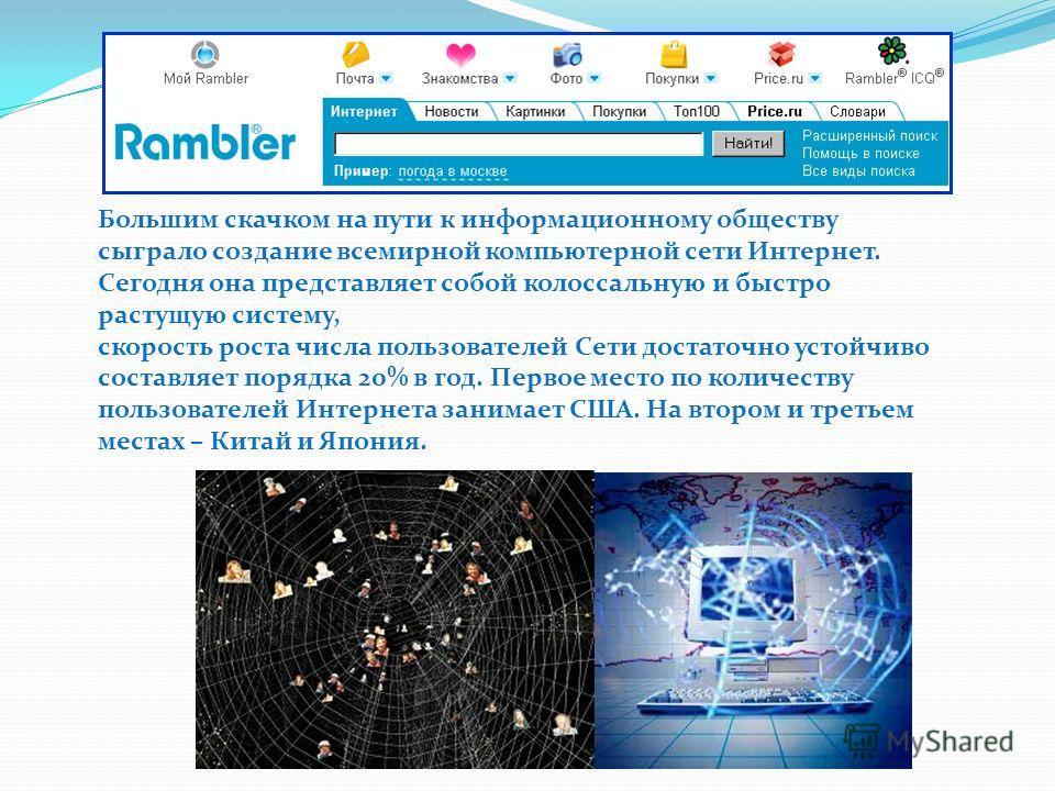Большим скачком на пути к информационному обществу сыграло создание всемирной компьютерной сети Интернет. Сегодня она представляет собой колоссальную и быстро растущую систему, скорость роста числа пользователей Сети достаточно устойчиво составляет п