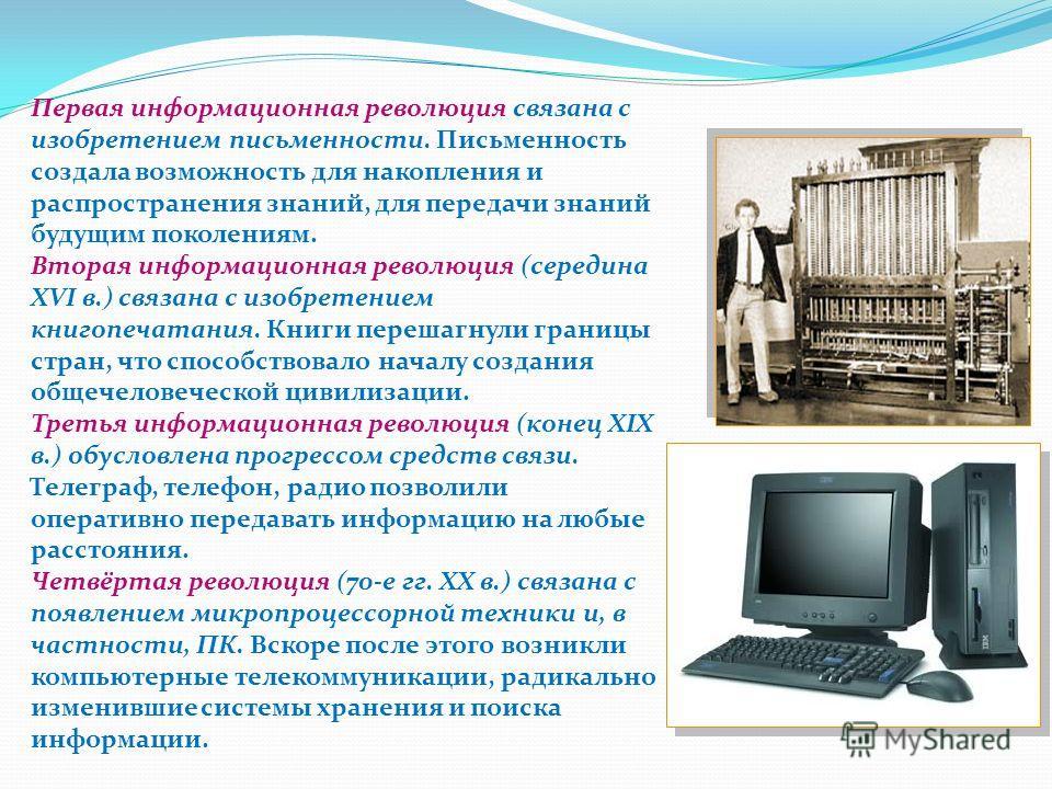 Первая информационная революция связана с изобретением письменности. Письменность создала возможность для накопления и распространения знаний, для передачи знаний будущим поколениям. Вторая информационная революция (середина XVI в.) связана с изобрет