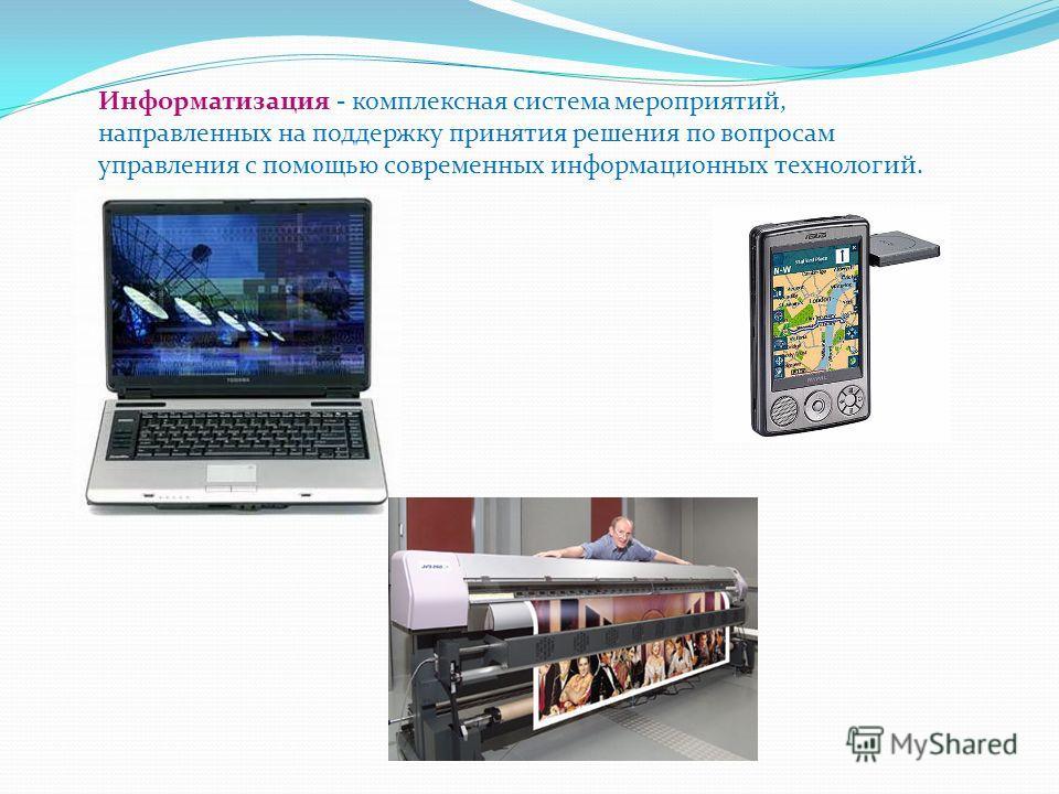 Информатизация - комплексная система мероприятий, направленных на поддержку принятия решения по вопросам управления с помощью современных информационных технологий.
