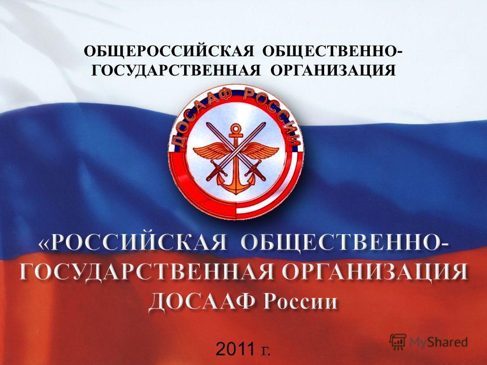 2011 г. ОБЩЕРОССИЙСКАЯ ОБЩЕСТВЕННО - ГОСУДАРСТВЕННАЯ ОРГАНИЗАЦИЯ
