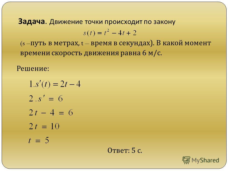 Задача. Движение точки происходит по закону (s – путь в метрах, t – время в секундах). В какой момент времени скорость движения равна 6 м/с. Решение: Ответ: 5 с.