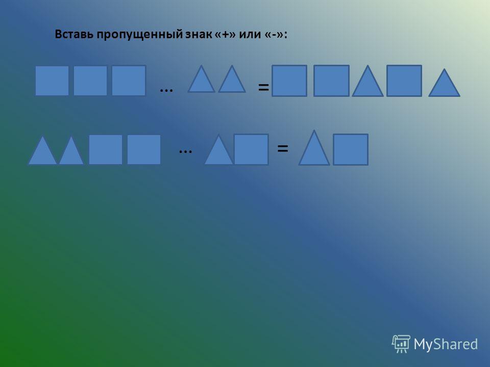 Вставь пропущенный знак «+» или «-»: … = = …