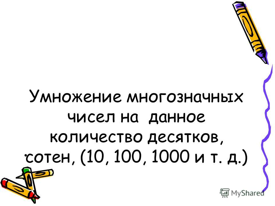 Умножение многозначных чисел на данное количество десятков, сотен, (10, 100, 1000 и т. д.)