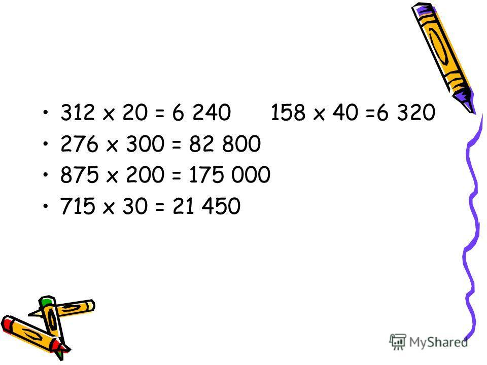 312 х 20 = 6 240 158 х 40 =6 320 276 х 300 = 82 800 875 х 200 = 175 000 715 х 30 = 21 450