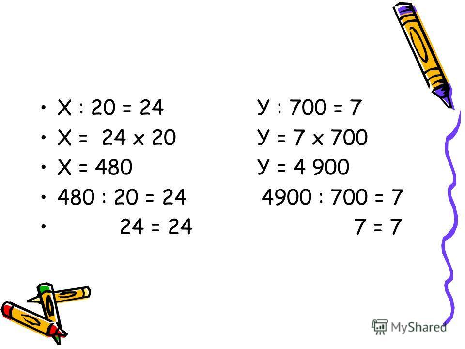 Х : 20 = 24 У : 700 = 7 Х = 24 х 20 У = 7 х 700 Х = 480 У = 4 900 480 : 20 = 24 4900 : 700 = 7 24 = 24 7 = 7