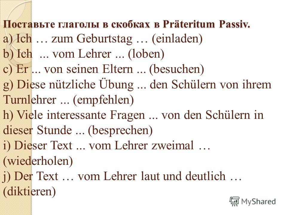 Поставьте глаголы в скобках в Präteritum Passiv. Поставьте глаголы в скобках в Präteritum Passiv. a) Ich … zum Geburtstag … (einladen) b) Ich... vom Lehrer... (loben) c) Er... von seinen Eltern... (besuchen) g) Diese nützliche Übung... den Schülern v
