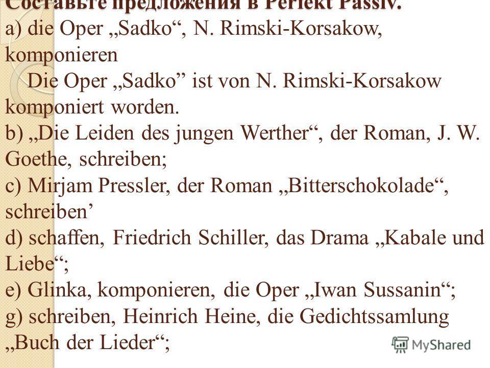 Составьте предложения в Perfekt Passiv. Составьте предложения в Perfekt Passiv. a) die Oper Sadko, N. Rimski-Korsakow, komponieren Die Oper Sadko ist von N. Rimski-Korsakow komponiert worden. b) Die Leiden des jungen Werther, der Roman, J. W. Goethe,