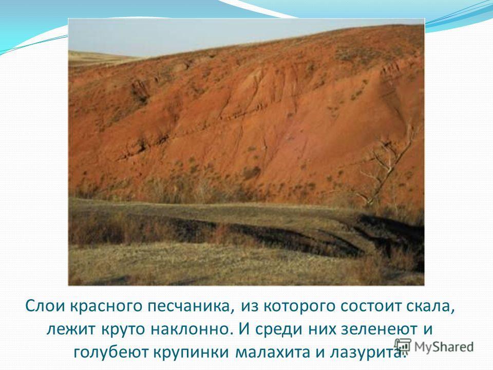 Слои красного песчаника, из которого состоит скала, лежит круто наклонно. И среди них зеленеют и голубеют крупинки малахита и лазурита.
