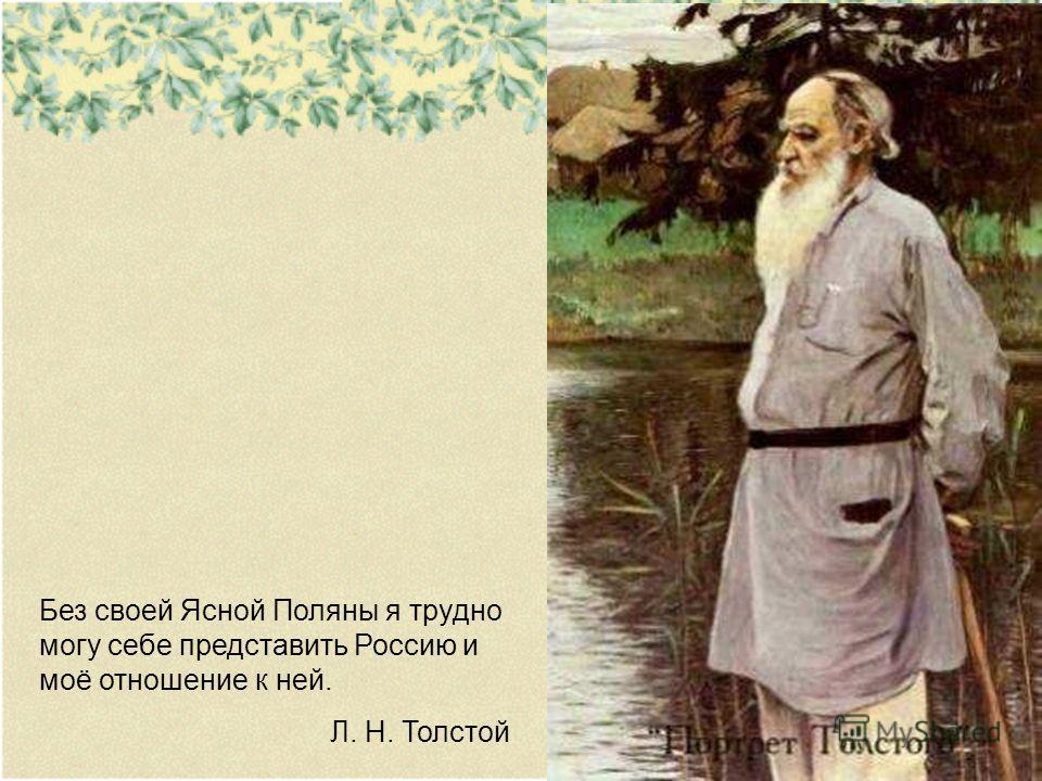 Без своей Ясной Поляны я трудно могу себе представить Россию и моё отношение к ней. Л. Н. Толстой
