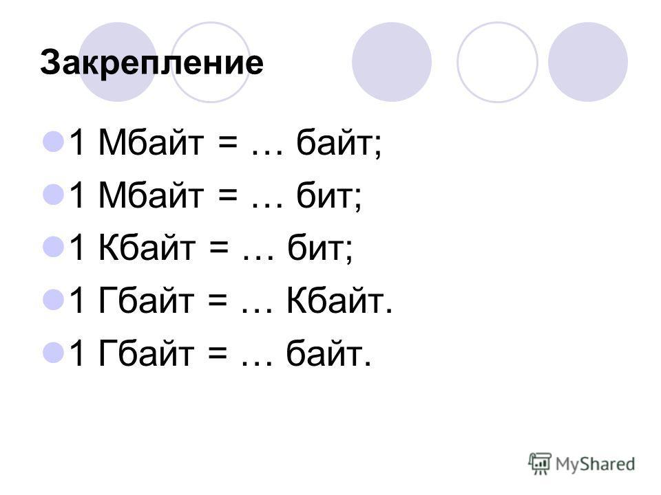 Закрепление 1 Мбайт = … байт; 1 Мбайт = … бит; 1 Кбайт = … бит; 1 Гбайт = … Кбайт. 1 Гбайт = … байт.