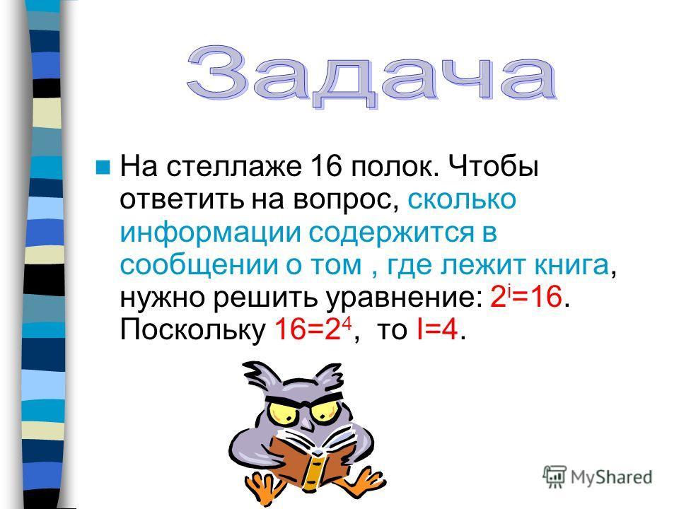 На стеллаже 16 полок. Чтобы ответить на вопрос, сколько информации содержится в сообщении о том, где лежит книга, нужно решить уравнение: 2 i =16. Поскольку 16=2 4, то I=4.