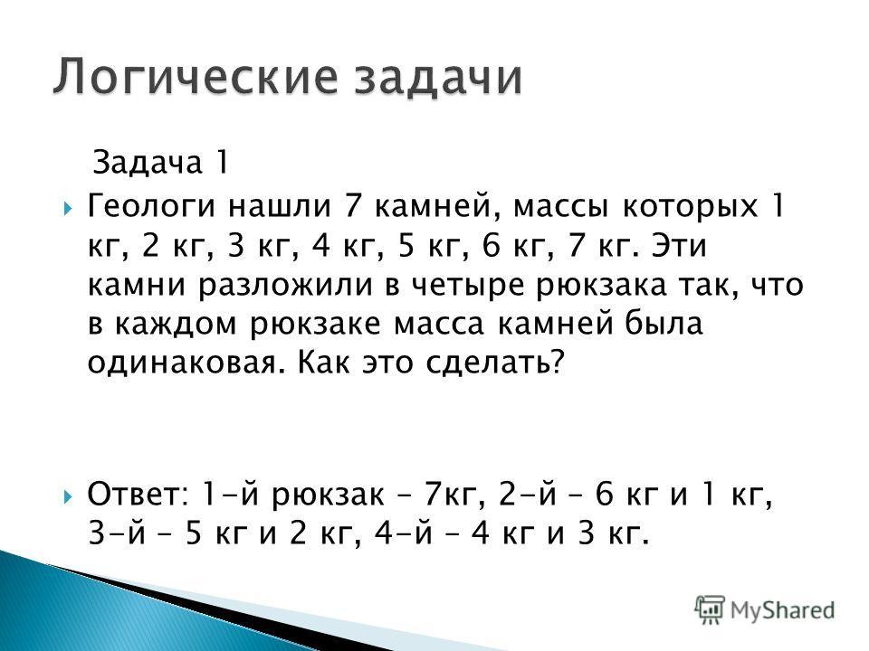 Задача 1 Геологи нашли 7 камней, массы которых 1 кг, 2 кг, 3 кг, 4 кг, 5 кг, 6 кг, 7 кг. Эти камни разложили в четыре рюкзака так, что в каждом рюкзаке масса камней была одинаковая. Как это сделать? Ответ: 1-й рюкзак – 7кг, 2-й – 6 кг и 1 кг, 3-й – 5