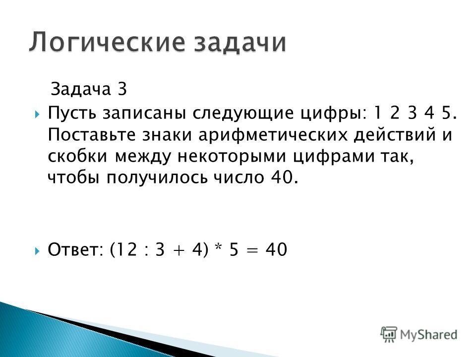 Задача 3 Пусть записаны следующие цифры: 1 2 3 4 5. Поставьте знаки арифметических действий и скобки между некоторыми цифрами так, чтобы получилось число 40. Ответ: (12 : 3 + 4) * 5 = 40