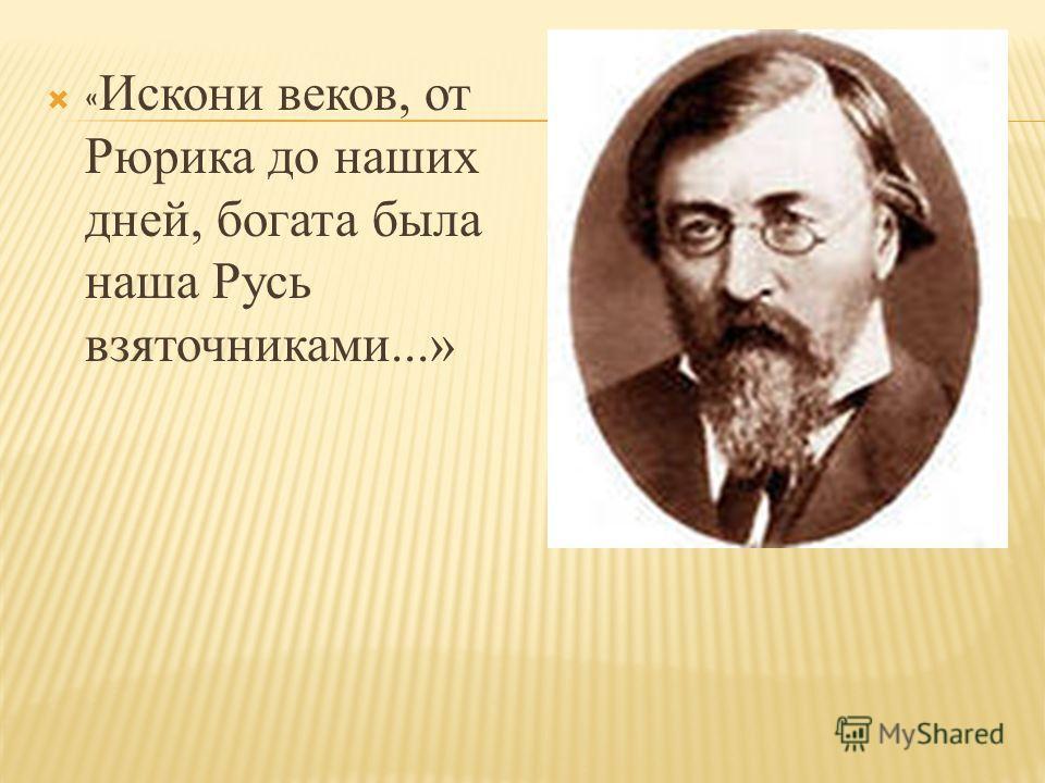 « Искони веков, от Рюрика до наших дней, богата была наша Русь взяточниками...»