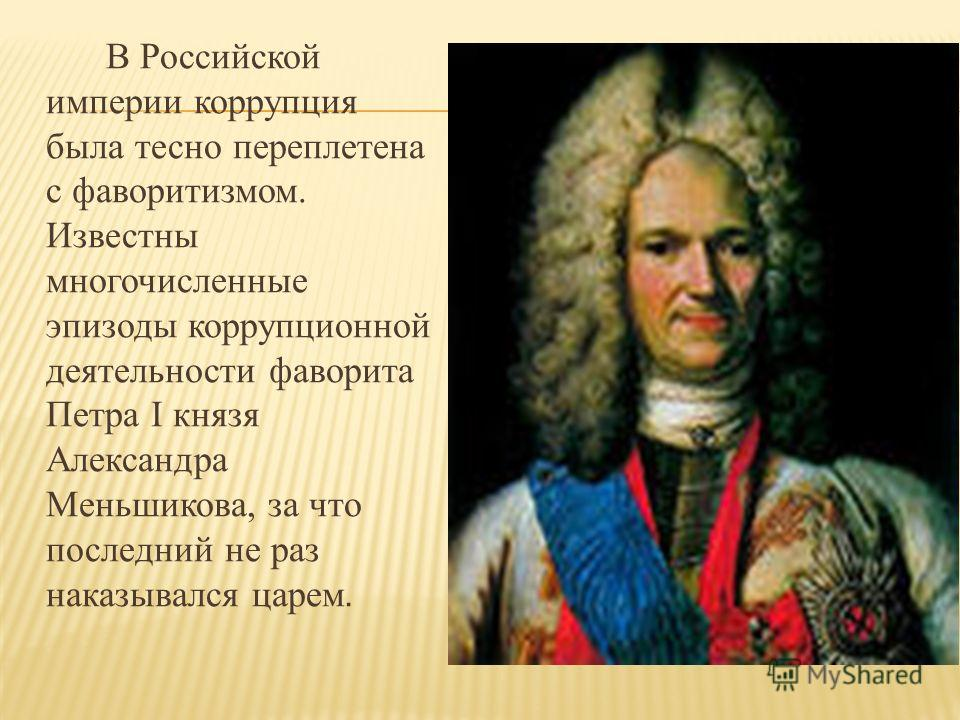 В Российской империи коррупция была тесно переплетена с фаворитизмом. Известны многочисленные эпизоды коррупционной деятельности фаворита Петра I князя Александра Меньшикова, за что последний не раз наказывался царем.