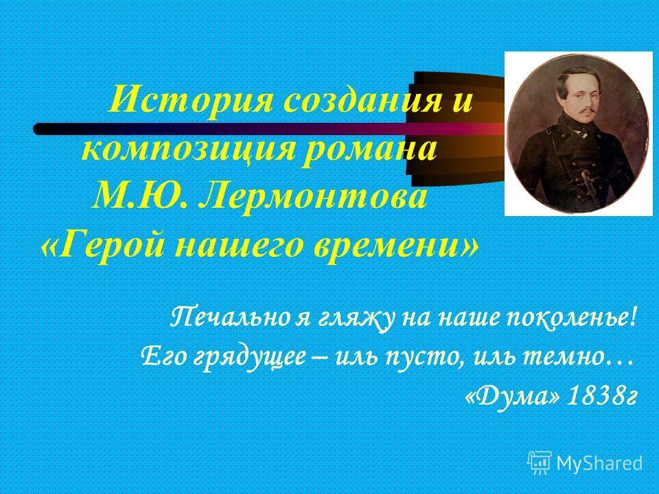 История создания и композиция романа М.Ю. Лермонтова «Герой нашего времени» Печально я гляжу на наше поколенье! Его грядущее – иль пусто, иль темно… «Дума» 1838г