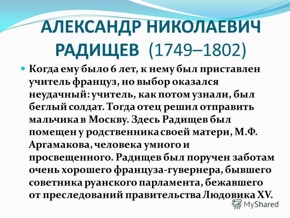 АЛЕКСАНДР НИКОЛАЕВИЧ РАДИЩЕВ (1749–1802) Когда ему было 6 лет, к нему был приставлен учитель француз, но выбор оказался неудачный: учитель, как потом узнали, был беглый солдат. Тогда отец решил отправить мальчика в Москву. Здесь Радищев был помещен у