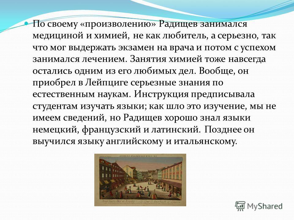 По своему «произволению» Радищев занимался медициной и химией, не как любитель, а серьезно, так что мог выдержать экзамен на врача и потом с успехом занимался лечением. Занятия химией тоже навсегда остались одним из его любимых дел. Вообще, он приобр