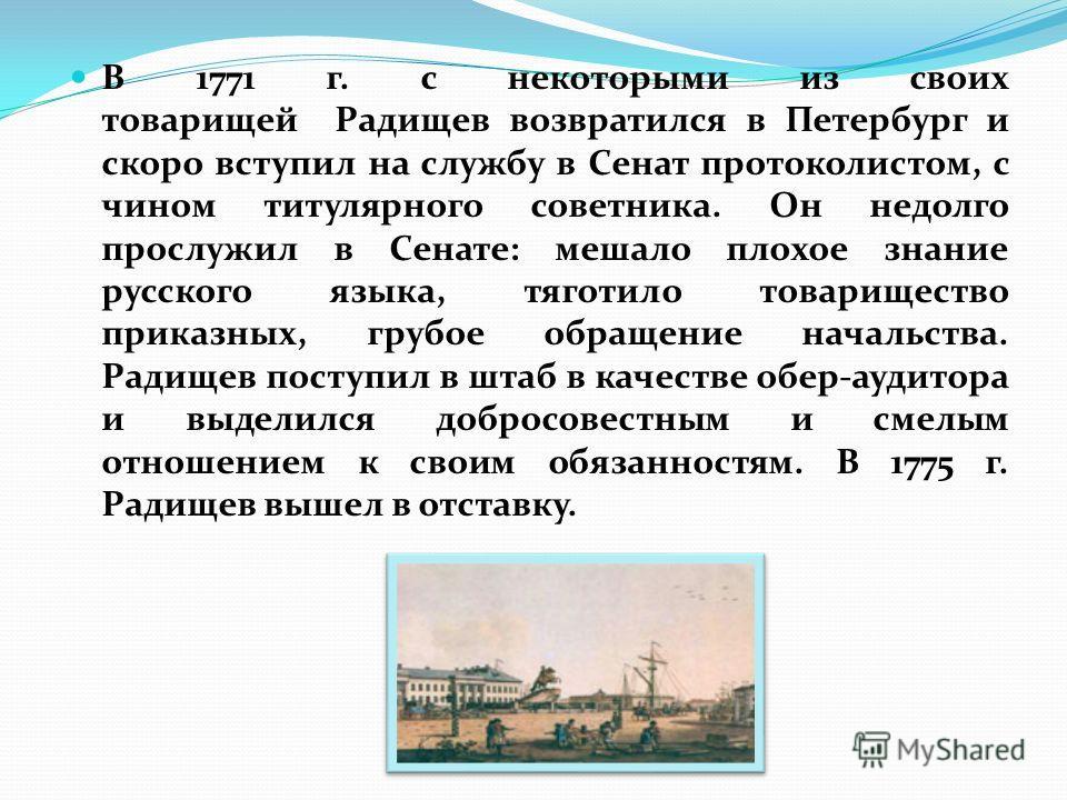 В 1771 г. с некоторыми из своих товарищей Радищев возвратился в Петербург и скоро вступил на службу в Сенат протоколистом, с чином титулярного советника. Он недолго прослужил в Сенате: мешало плохое знание русского языка, тяготило товарищество приказ