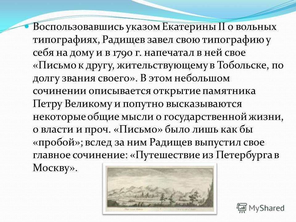 Воспользовавшись указом Екатерины II о вольных типографиях, Радищев завел свою типографию у себя на дому и в 1790 г. напечатал в ней свое «Письмо к другу, жительствующему в Тобольске, по долгу звания своего». В этом небольшом сочинении описывается от