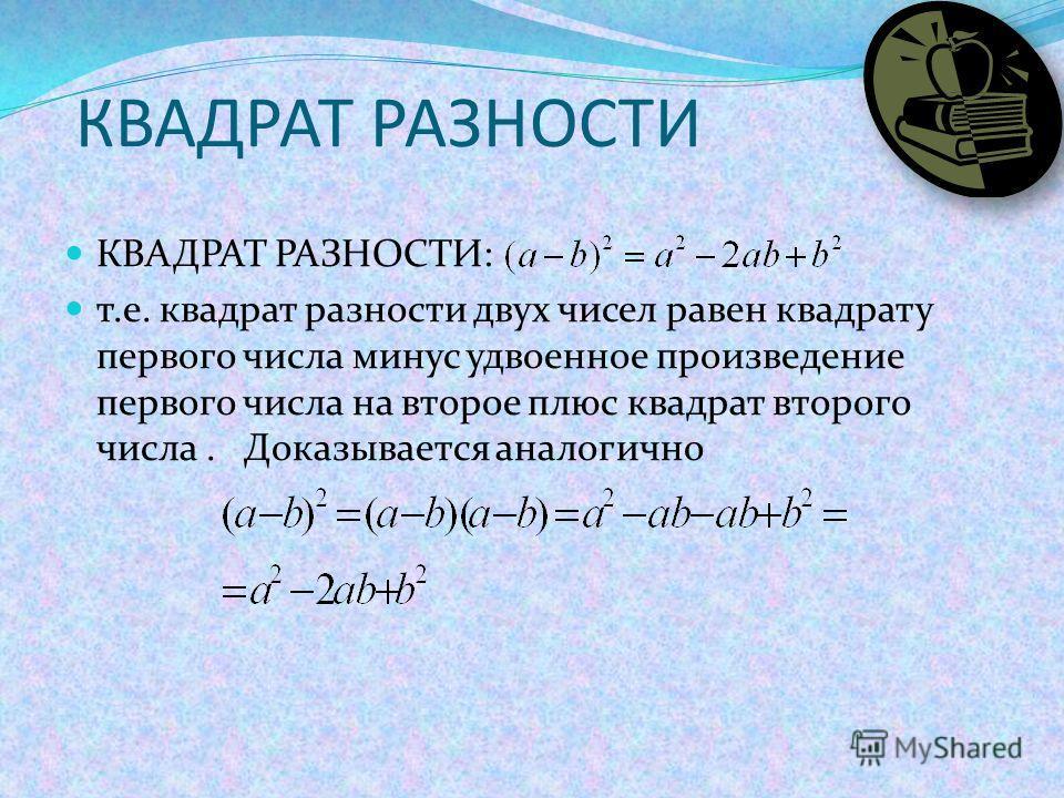 КВАДРАТ РАЗНОСТИ КВАДРАТ РАЗНОСТИ: т.е. квадрат разности двух чисел равен квадрату первого числа минус удвоенное произведение первого числа на второе плюс квадрат второго числа. Доказывается аналогично