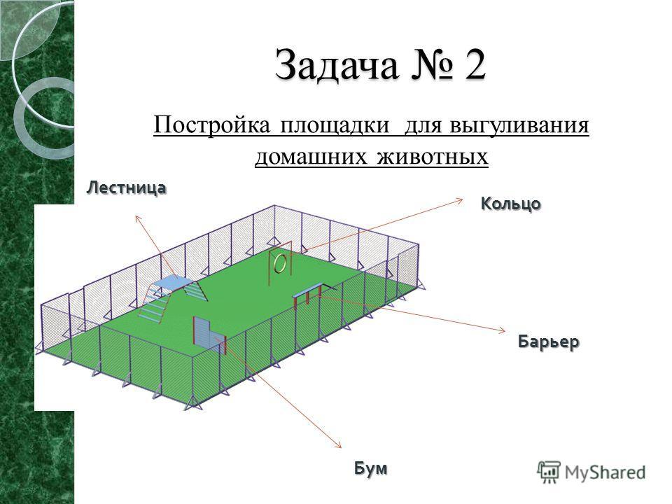 Задача 2 Постройка площадки для выгуливания домашних животных Лестница Кольцо Барьер Бум