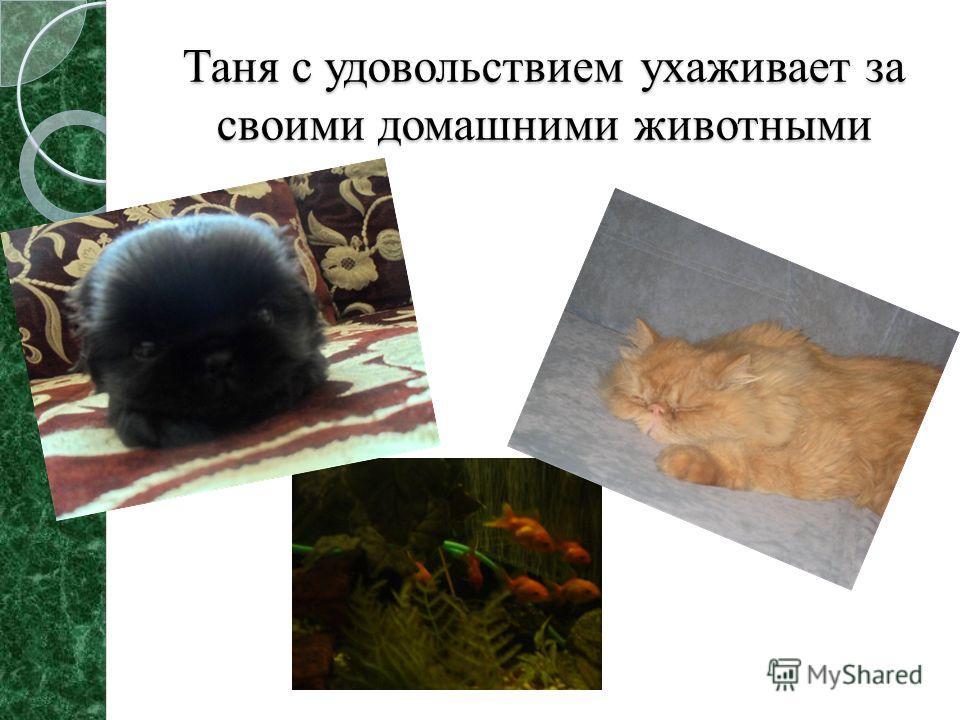 Таня с удовольствием ухаживает за своими домашними животными