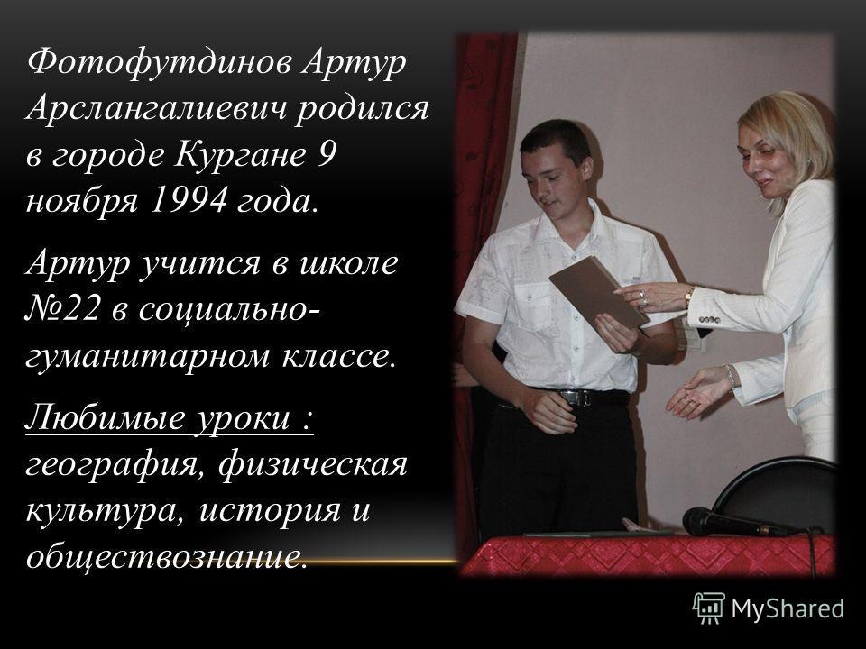 Фотофутдинов Артур Арслангалиевич родился в городе Кургане 9 ноября 1994 года. Артур учится в школе 22 в социально- гуманитарном классе. Любимые уроки : география, физическая культура, история и обществознание.