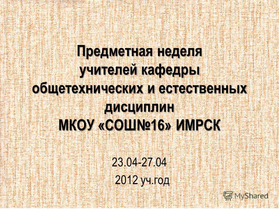 Предметная неделя учителей кафедры общетехнических и естественных дисциплин МКОУ «СОШ16» ИМРСК 23.04-27.04 2012 уч.год