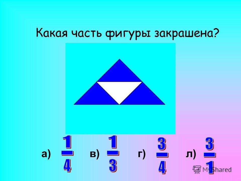 Какая часть фигуры закрашена? а)в)г)л)