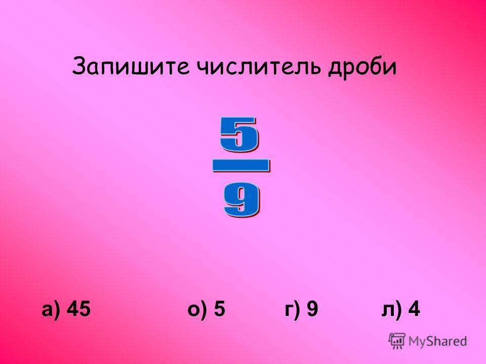 Запишите числитель дроби а) 45о) 5г) 9л) 4