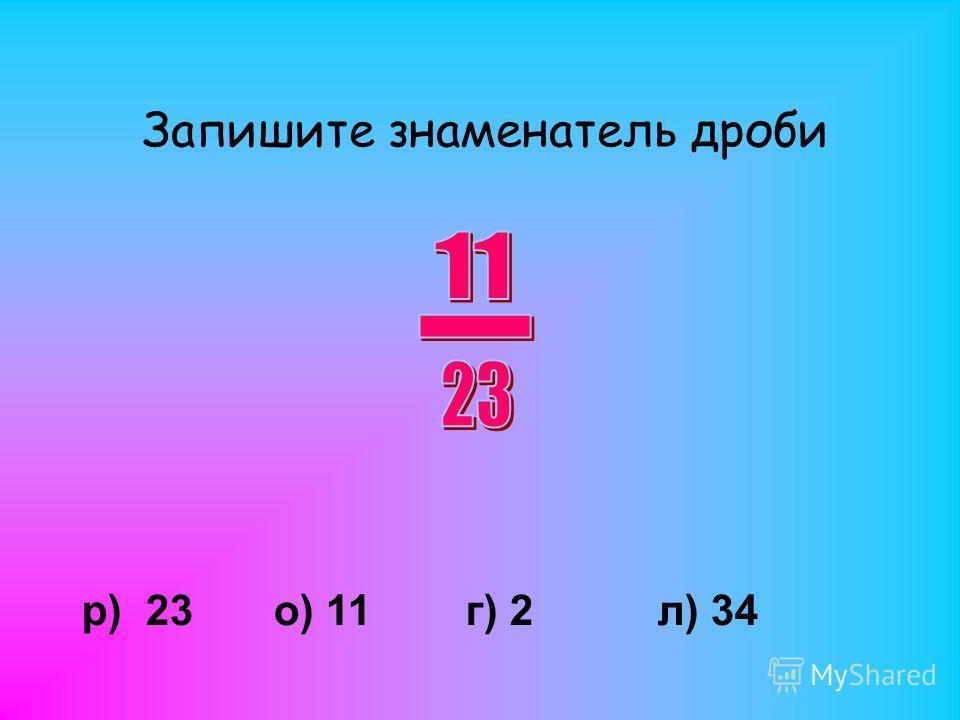 Запишите знаменатель дроби р) 23о) 11г) 2л) 34