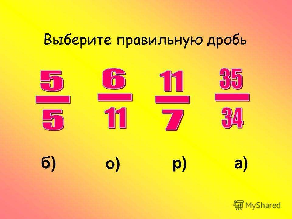 Выберите правильную дробь о) р)а)б)