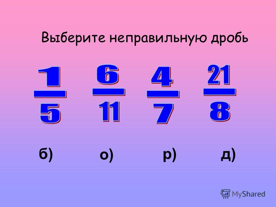 Выберите неправильную дробь о) р)д)б)