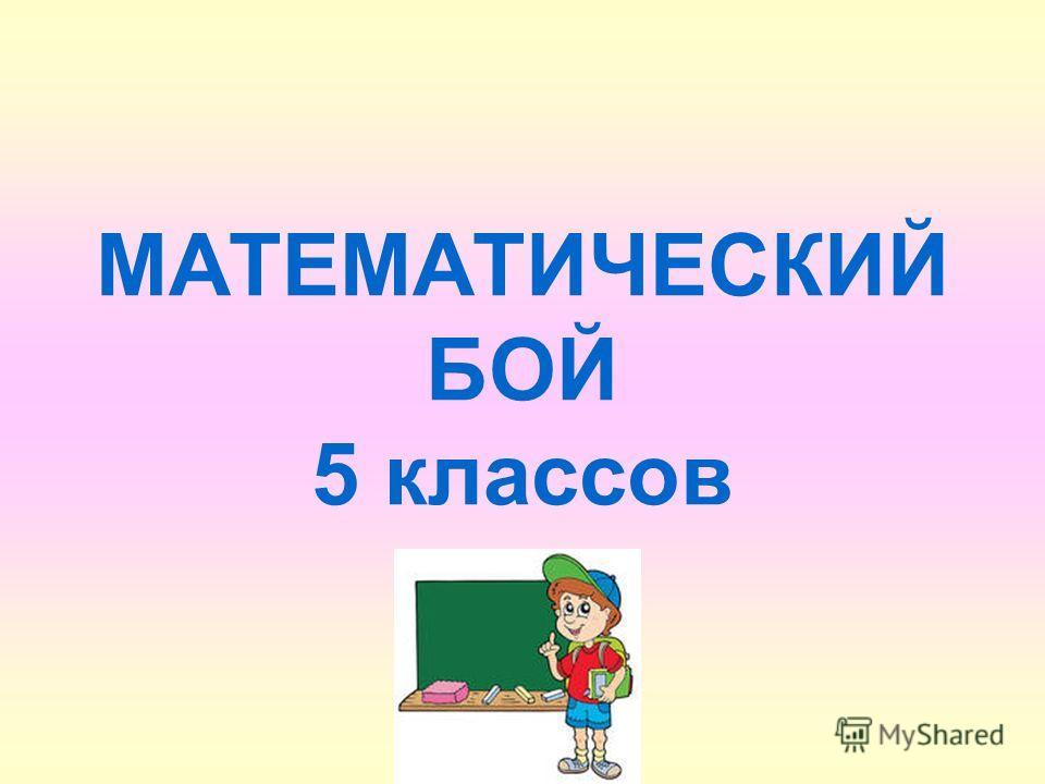 МАТЕМАТИЧЕСКИЙ БОЙ 5 классов