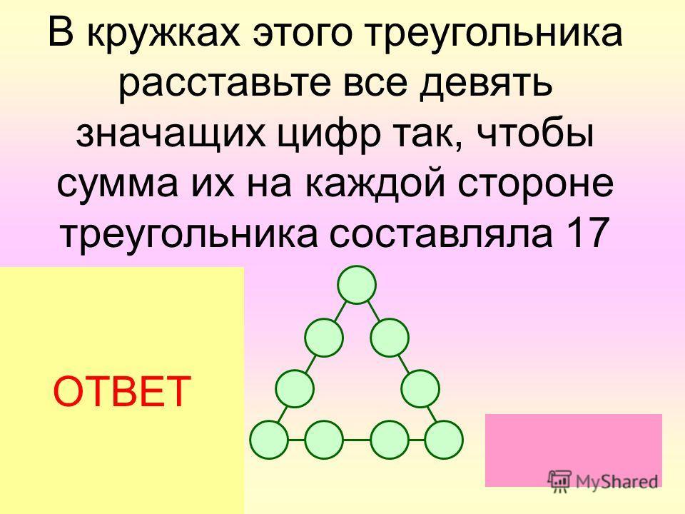 В кружках этого треугольника расставьте все девять значащих цифр так, чтобы сумма их на каждой стороне треугольника составляла 17 ОТВЕТ