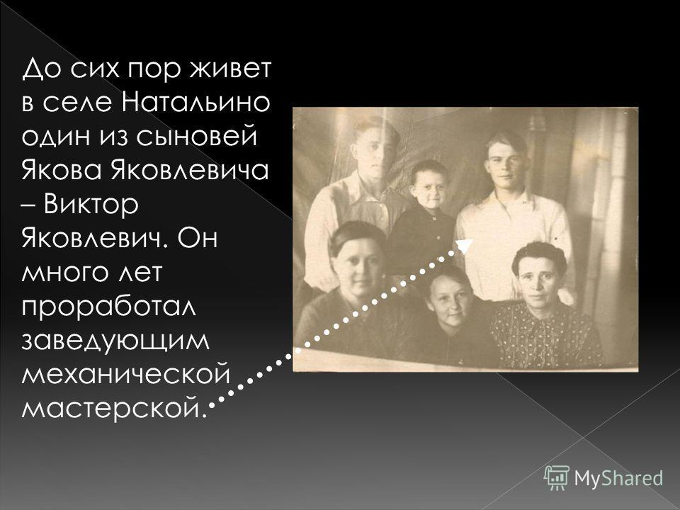 До сих пор живет в селе Натальино один из сыновей Якова Яковлевича – Виктор Яковлевич. Он много лет проработал заведующим механической мастерской.