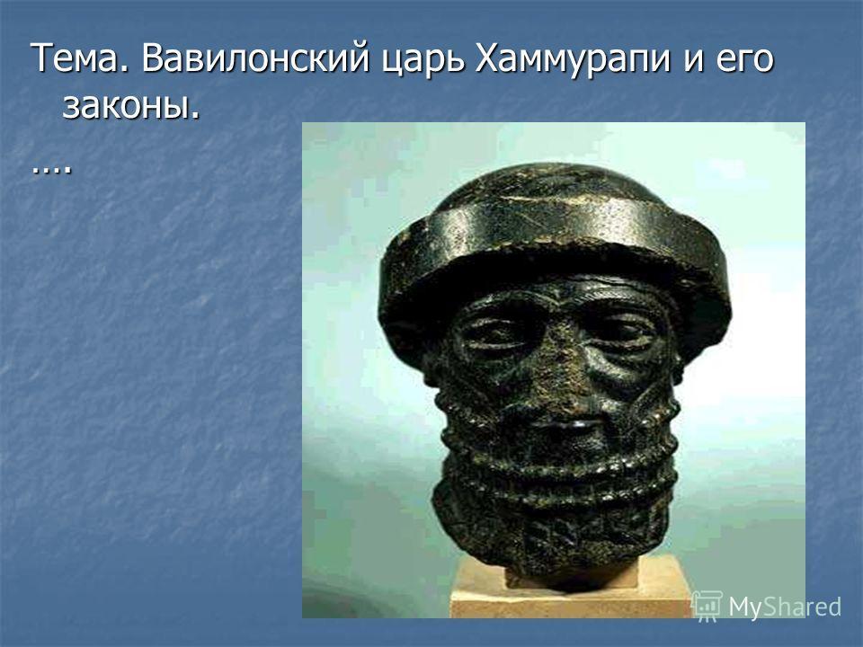 Тема. Вавилонский царь Хаммурапи и его законы. ….