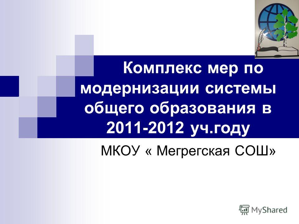 Комплекс мер по модернизации системы общего образования в 2011-2012 уч.году МКОУ « Мегрегская СОШ»