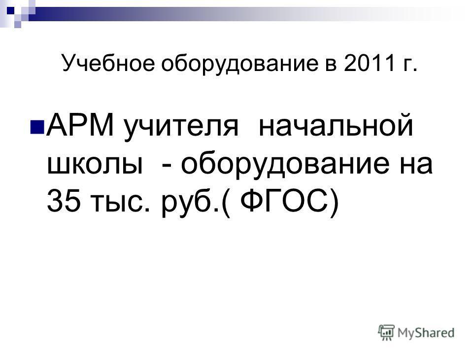 Учебное оборудование в 2011 г. АРМ учителя начальной школы - оборудование на 35 тыс. руб.( ФГОС)